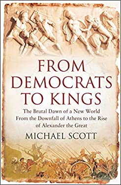 From Democrats to Kings: The Brutal Dawn of a New World from the Downfall of Athens to the Rise of Alexander the Great 9781848310735