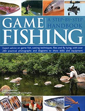 Game Fishing: A Step-By-Step Handbook: Expert Advice on Game Fish, Casting Techniques, Flies and Fly Tying, with Over 280 Practical 9781844764150
