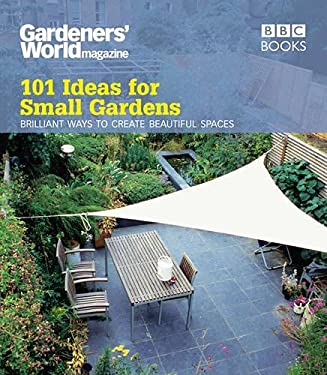 Gardeners' World: 101 Ideas for Small Gardens: Brilliant Ways to Make Small Beautiful 9781846077319