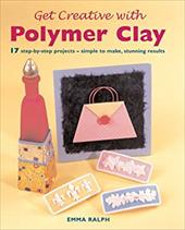 Get Creative with Polymer Clay: 17 Step-By-Step Projects - Simple to Make, Stunning Results