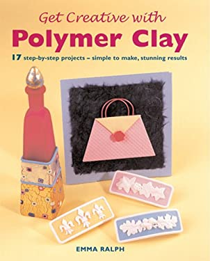 Get Creative with Polymer Clay: 17 Step-By-Step Projects - Simple to Make, Stunning Results 9781843309864
