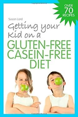 Getting Your Kid on a Gluten-Free Casein-Free Diet 9781843109099