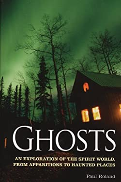 Ghosts: An Exploration of the Spirit World, from Apparitions to Haunted Places 9781848588356