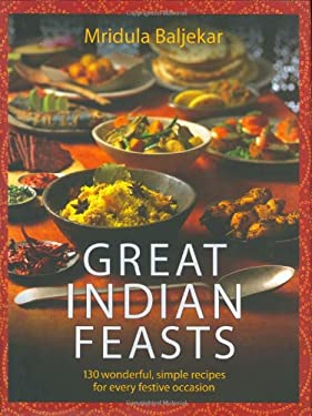 Great Indian Feasts: 130 Wonderful, Simple Recipes for Every Festive Occasion 9781844541416