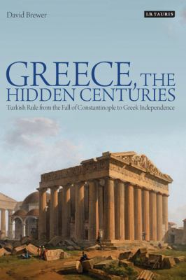 Greece, the Hidden Centuries: Turkish Rule from the Fall of Constantinople to Greek Independence 9781848850477