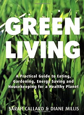 Green Living: A Practical Guide to Eating, Gardening, Energy Saving and Housekeeping for a Healthy Planet