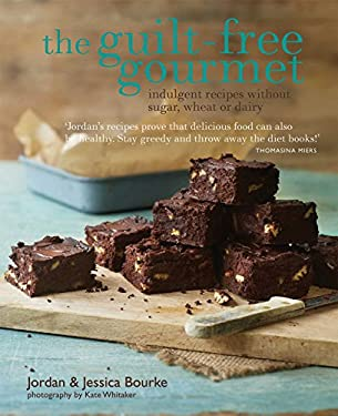 Guilt-Free Gourmet: Deliciously Indulgent Recipes Without Sugar, Wheat or Dairy 9781849752596