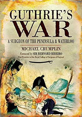 Guthrie's War: A Surgeon of the Peninsula and Waterloo 9781848842458