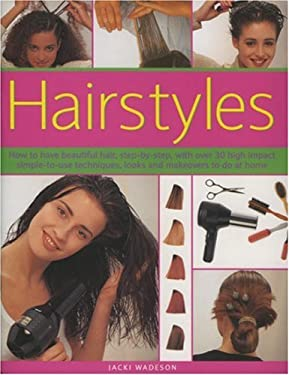 Hairstyles: How to Have Beautiful Hair, Step-By-Step, with Over 50 High Impact Simple-To-Use Techniques, Looks and Makeovers to Do 9781844762682