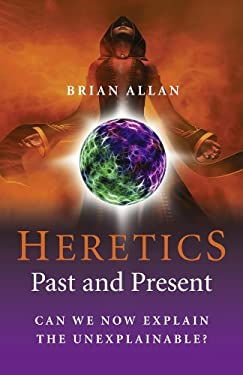 The Heretics: Past and Present: Can We Now Explain the Unexplainable? 9781846943096