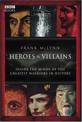 Heroes & Villains: Inside the Minds of the Greatest Warriors in History 9781846072406