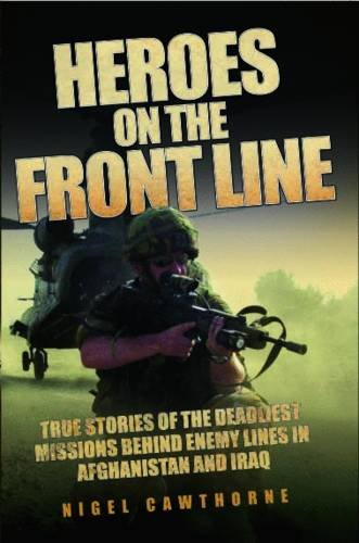 Heroes on the Front Line: True Stories of the Deadliest Missions Behind Enemy Lines in Afghanistan and Iraq 9781843582908