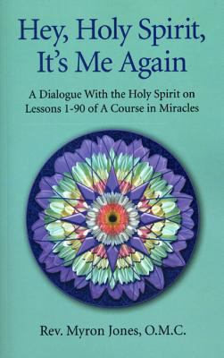 Hey, Holy Spirit, It's Me Again: A Dialogue with the Holy Spirit on Lessons 1-90 of a Course in Miracles 9781846944703
