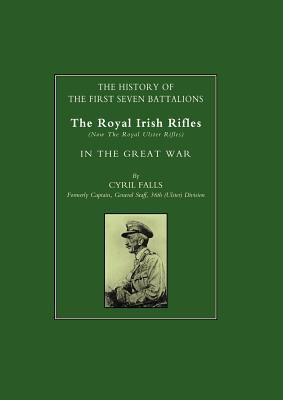 History of the First Seven Battalions: The Royal Irish Rifles (Now the Royal Ulster Rifles) in the Great War