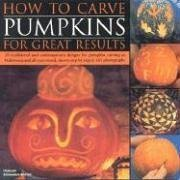 How to Carve Pumpkins for Great Results: 20 Traditional and Contemporary Designs for Pumpkin Carving at Halloween and All Year Round, Shown Step by St