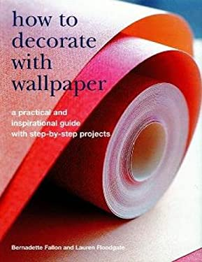 How to Decorate with Wallpaper: A Practical and Inspirational Guide to Using Wallpaper in the Home, with Step-By-Step Projects 9781845375294