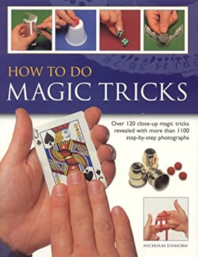 How to Do Magic Tricks: Over 120 Close-Up Magic Tricks Revealed with More Than 1100 Step-By-Step Photographs 9781844761852