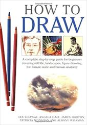 How to Draw: A Complete Step-By-Step Guide for Beginners Covering Still Life, Landscapes, Figure Drawing, the Female Nude and Huma 7500896