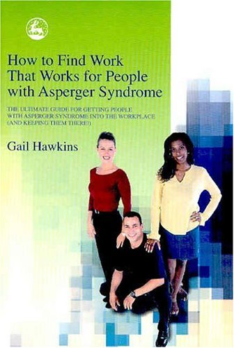 How to Find Work That Works for People with Asperger Syndrome: The Ultimate Guide for Getting People with Asperger Syndrome Into the Workplace (and Ke 9781843101512