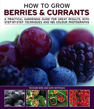 How to Grow Berries & Currants: A Practical Gardening Guide to Growing Strawberries, Blueberries and Other Soft Fruits, with Step-By-Step Techniques a 9781844769445