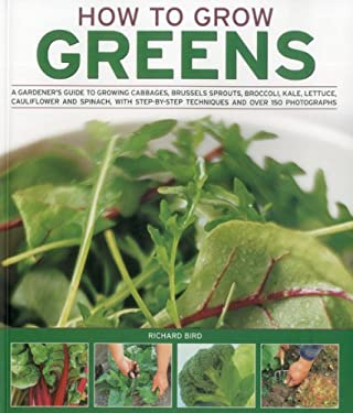 How to Grow Greens: A Gardener's Guide to Growing Cabbages, Brussels Sprouts, Broccoli, Kale, Lettuce, Cauliflower and Spinach, with Step- 9781844768318