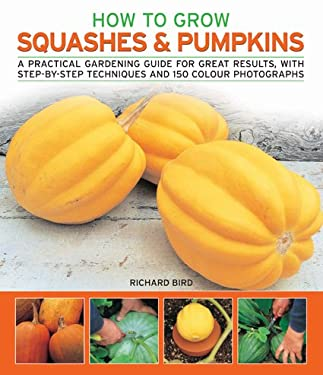 How to Grow Squashes & Pumpkins: A Practical Gardening Guide for Great Results, with Step-By-Step Techniques and 160 Photographs 9781844765669