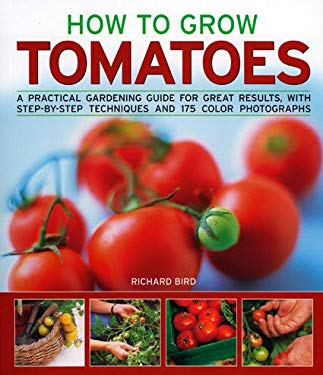 How to Grow Tomatoes: A Practical Gardening Guide for Great Results, with Step-By-Step Techniques and 175 Photographs 9781844764983