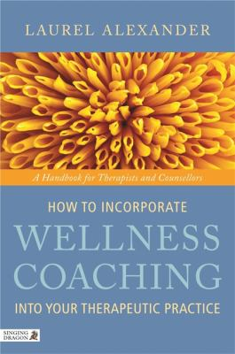 How to Incorporate Wellness Coaching Into Your Therapeutic Practice: A Handbook for Therapists and Counsellors 9781848190634