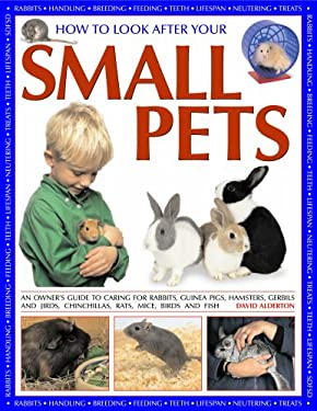 How to Look After Your Small Pets: An Owner's Guide to Caring for Rabbits, Guinea Pigs, Hamsters, Gerbils and Jirds, Chinchillas, Rats, Mice and Other 9781844765218