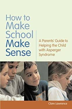 How to Make School Make Sense: A Parents' Guide to Helping the Child with Asperger Syndrome 9781843106647