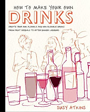 How to Make Your Own Drinks: Create Your Own Alcoholic and Non-Alcoholic Drinks from Fruit Cordials to After-Dinner Liqueurs 9781845336011