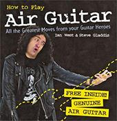 How to Play Air Guitar: All the Greatest Moves from Your Guitar Heroes [With Inflatable Guitar]