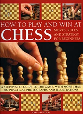 How to Play and Win at Chess: Moves, Rules and Strategy for Beginners: A Practical Guide to the Game, with Over 250 Color Photographs and Illustrati 9781844765379