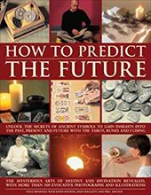 How to Predict the Future: Unlock the Secrets of Ancient Symbols to Gain Insights Into the Past, Present and Future with the Tarot