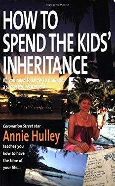 How to Spend the Kids' Inheritance: All You Need to Know to Manage a Successful Retirement 9781845281106