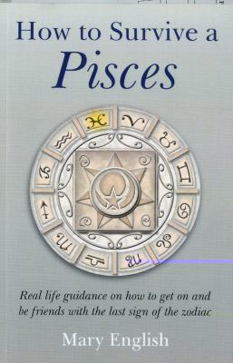 How to Survive a Pisces: Real Life Guidance on How to Get on and Be Friends with the Last Sign of the Zodiac 9781846942525