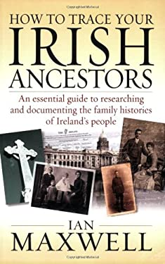 How to Trace Your Irish Ancestors: An Essential Guide to Researching and Documenting the Family Histories of Ireland's People 9781845282349