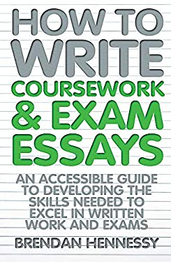 How to Write Coursework & Exam Essays: An Accessible Guide to Developing the Skills Needed to Excel in Written Work and Exams