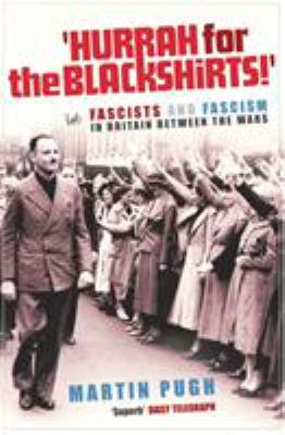 Hurrah for the Blackshirts!: Fascists and Fascism in Britain Between the Wars 9781844130870