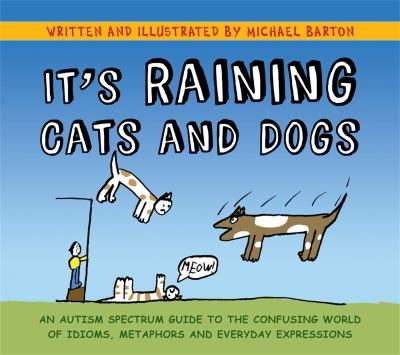 It's Raining Cats and Dogs: An Autism Spectrum Guide to the Confusing World of Idioms, Metaphors and Everyday Expressions 9781849052832