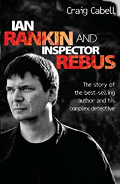 Ian Rankin and Inspector Rebus: The Story of the Best-Selling Author and His Complex Detective 9781843582922
