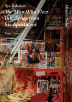 Ilya Kabakov: The Man Who Flew Into Space from His Apartment 9781846380044