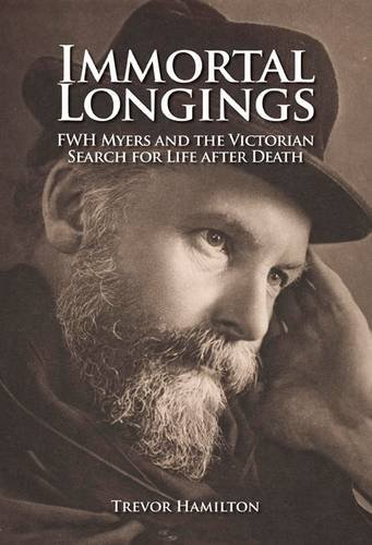 Immortal Longings: FWH Myers and the Victorian Search for Life After Death 9781845402488