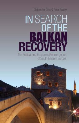 In Search of the Balkan Recovery: The Political and Economic Reemergence of South-Eastern Europe 9781849040709