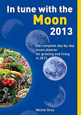 In Tune with the Moon 2013: The Complete Day-By-Day Moon Planner for Growing and Living in 2013 9781844096015