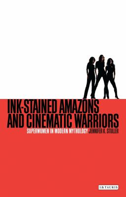 Ink-Stained Amazons and Cinematic Warriors: Superwomen in Modern Mythology 9781845119652