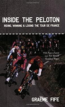 Inside the Peloton: Riding, Winning & Losing the Tour de France 9781840186727