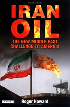 Iran Oil: The New Middle East Challenge to America 9781845112493