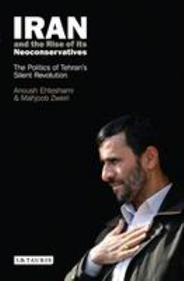 Iran and the Rise of Its Neoconservatives: The Politics of Tehran's Silent Revolution 9781845113889