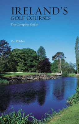 Ireland's Golf Courses: The Complete Guide 9781845960735